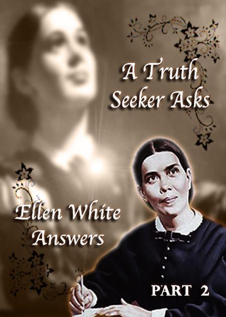 A Truth Seeker Asks: Ellen White Answers - Part 2
